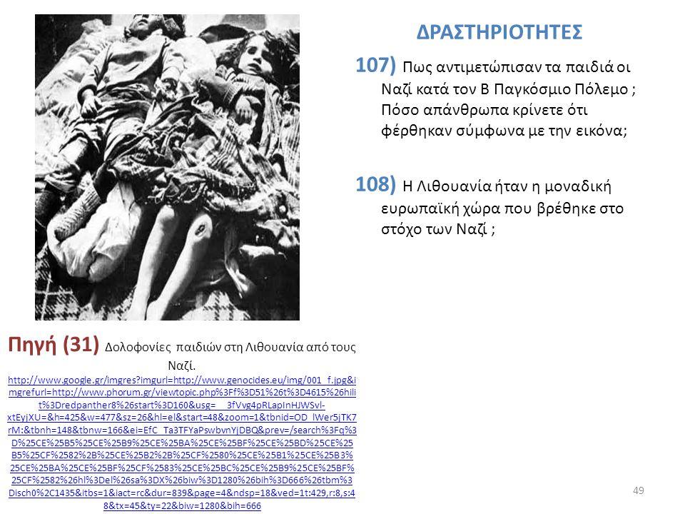 ΔΡΑΣΤΗΡΙΟΤΗΤΕΣ 107) Πως αντιμετώπισαν τα παιδιά οι Ναζί κατά τον Β Παγκόσμιο Πόλεμο ; Πόσο απάνθρωπα κρίνετε ότι φέρθηκαν σύμφωνα με την εικόνα; 108) Η Λιθουανία ήταν η μοναδική ευρωπαϊκή χώρα που βρέθηκε στο στόχο των Ναζί ;