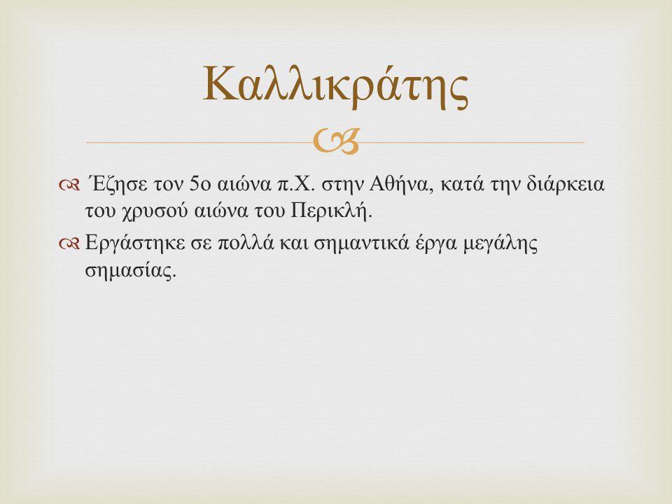 Καλλικράτης Έζησε τον 5ο αιώνα π.Χ. στην Αθήνα, κατά την διάρκεια του χρυσού αιώνα του Περικλή.