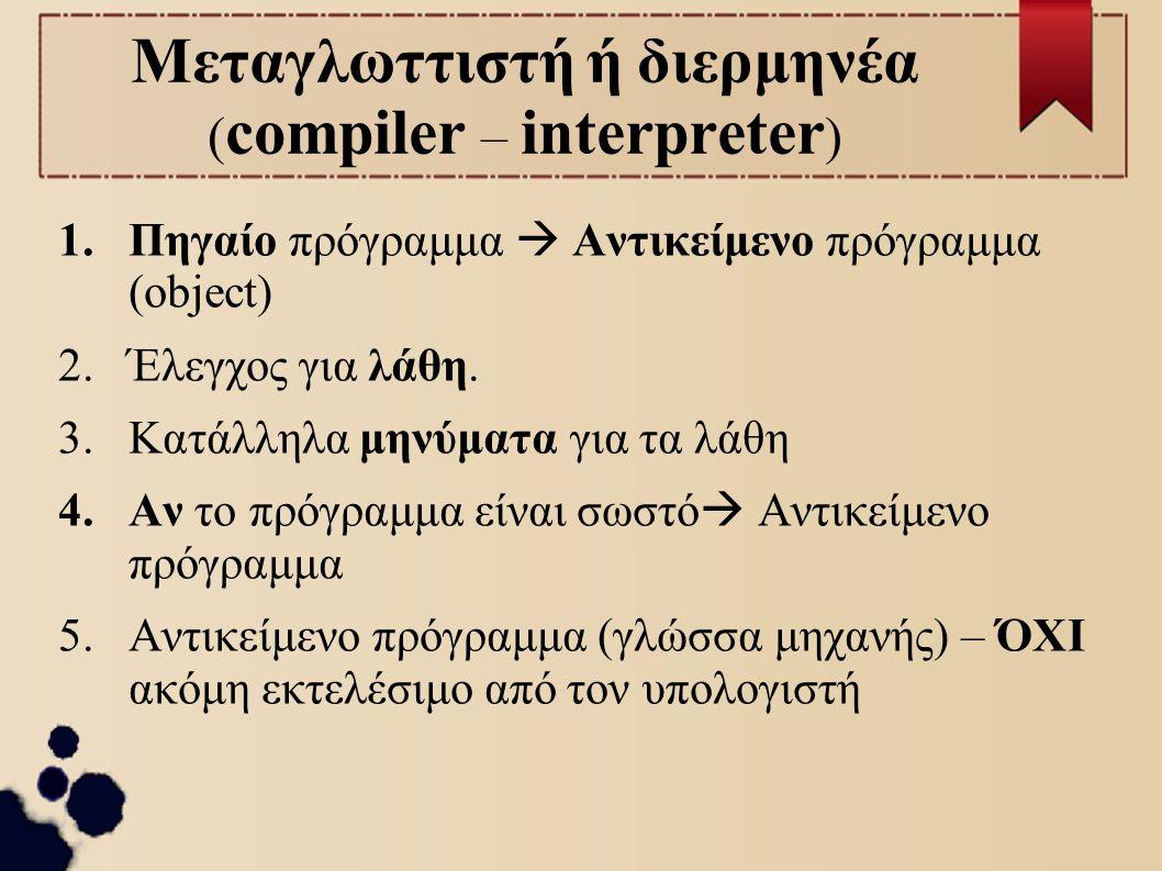 Μεταγλωττιστή ή διερμηνέα (compiler – interpreter)