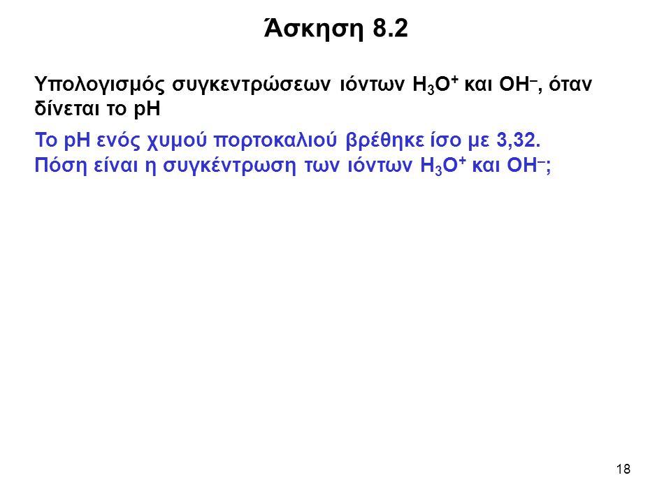 Άσκηση 8.2 Υπολογισμός συγκεντρώσεων ιόντων Η3O+ και ΟΗ–, όταν δίνεται το pH. Το pH ενός χυμού πορτοκαλιού βρέθηκε ίσο με 3,32.