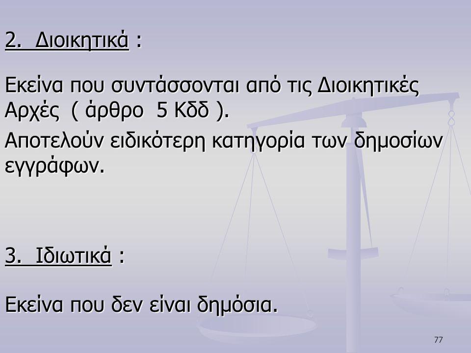 2. Διοικητικά : Εκείνα που συντάσσονται από τις Διοικητικές Αρχές ( άρθρο 5 Κδδ ). Αποτελούν ειδικότερη κατηγορία των δημοσίων εγγράφων.