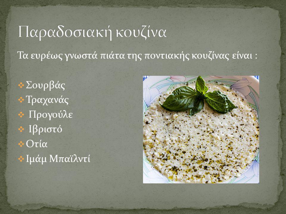 Παραδοσιακή κουζίνα Τα ευρέως γνωστά πιάτα της ποντιακής κουζίνας είναι : Σουρβάς. Τραχανάς. Προγούλε.