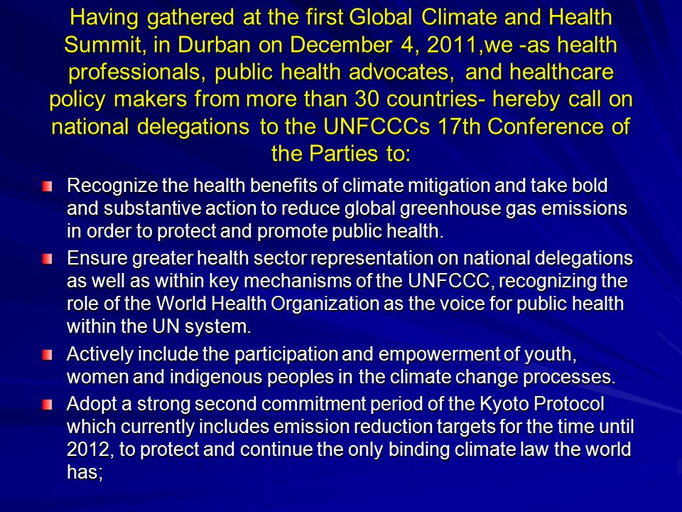 Having gathered at the first Global Climate and Health Summit, in Durban on December 4, 2011,we -as health professionals, public health advocates, and healthcare policy makers from more than 30 countries- hereby call on national delegations to the UNFCCCs 17th Conference of the Parties to: