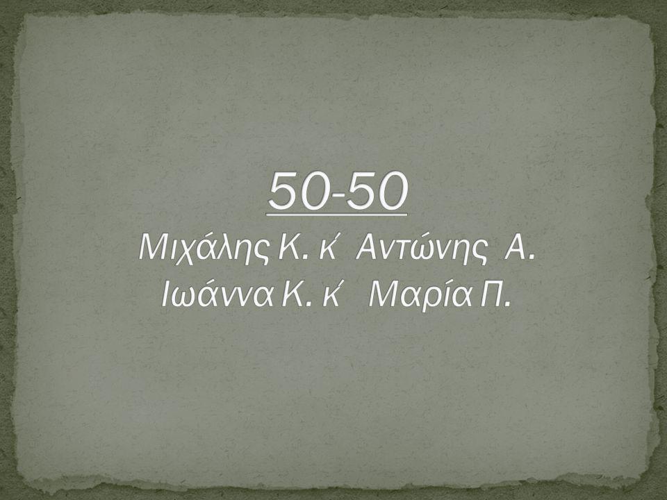 50-50 Μιχάλης K. κ΄Αντώνης A. Ιωάννα K. κ΄ Μαρία Π.