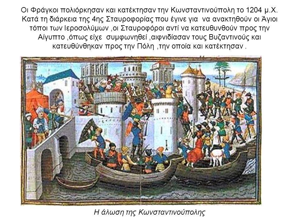 Οι Φράγκοι πολιόρκησαν και κατέκτησαν την Κωνσταντινούπολη το 1204 μ.Χ. Κατά τη διάρκεια της 4ης Σταυροφορίας που έγινε για να ανακτηθούν οι Άγιοι τόποι των Ιεροσολύμων ,οι Σταυροφόροι αντί να κατευθυνθούν προς την Αίγυπτο ,όπως είχε συμφωνηθεί ,αιφνιδίασαν τους Βυζαντινούς και κατευθύνθηκαν προς την Πόλη ,την οποία και κατέκτησαν .
