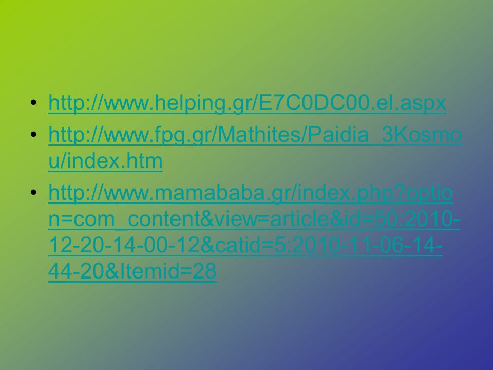 http://www.helping.gr/E7C0DC00.el.aspx http://www.fpg.gr/Mathites/Paidia_3Kosmou/index.htm.