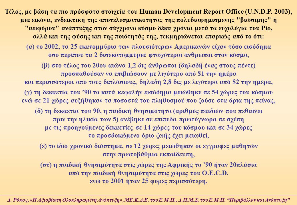 Τέλος, με βάση τα πιο πρόσφατα στοιχεία του Human Development Report Office (U.N.D.P. 2003), μια εικόνα, ενδεικτική της αποτελεσματικότητας της πολυδιαφημισμένης βιώσιμης ή αειφόρου ανάπτυξης στον σύγχρονο κόσμο δέκα χρόνια μετά τα ευχολόγια του Ρίο, αλλά και της φύσης και της ποιότητάς της, τεκμηριώνεται επαρκώς από το ότι:
