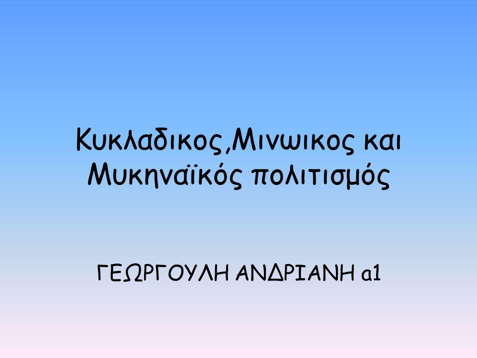 Κυκλαδικος,Μινωικος και Μυκηναϊκός πολιτισμός