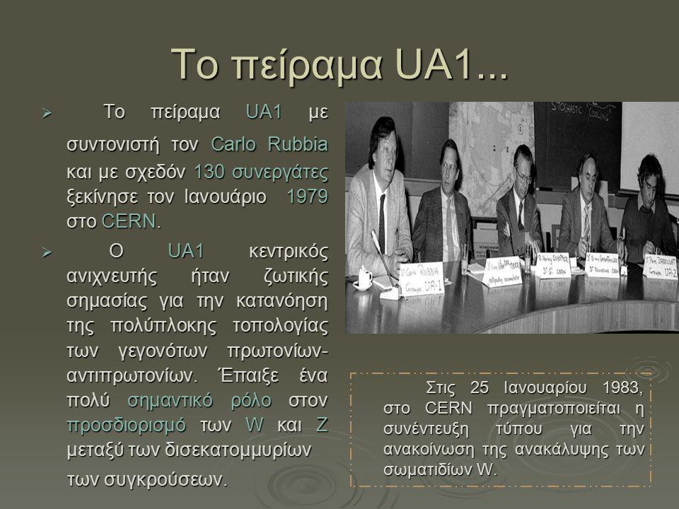 Τo πείραμα UA1... Το πείραμα UA1 με συντονιστή τον Carlo Rubbia και με σχεδόν 130 συνεργάτες ξεκίνησε τον Ιανουάριο 1979 στο CERN.