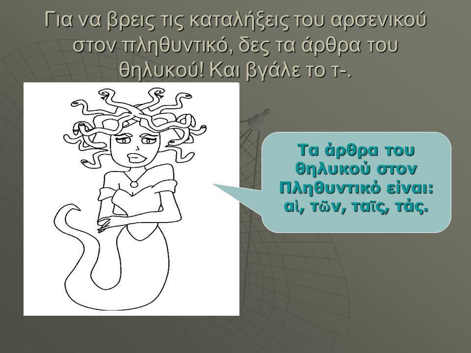 Τα άρθρα του θηλυκού στον Πληθυντικό είναι: αἱ, τῶν, ταῖς, τάς.