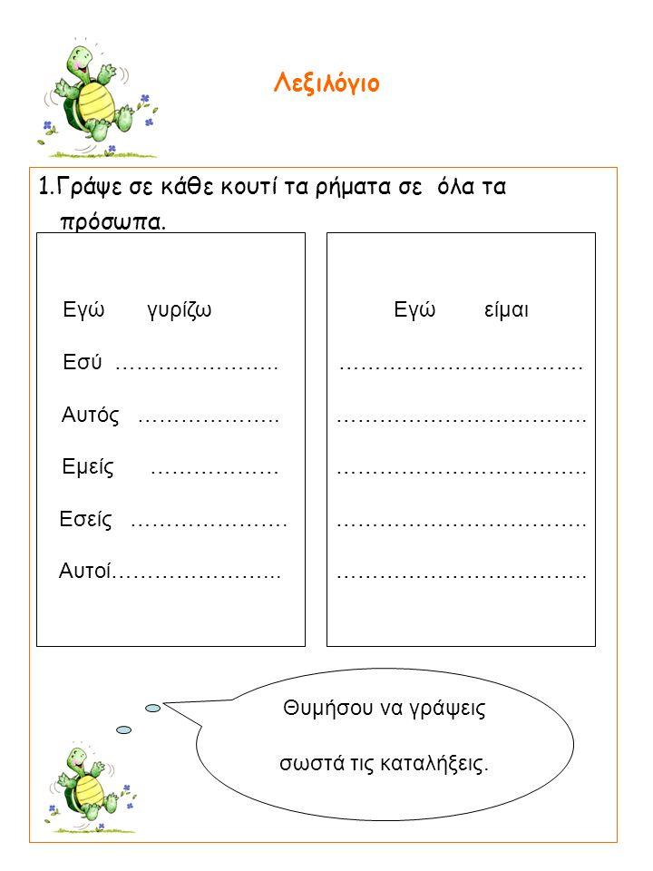 1.Γράψε σε κάθε κουτί τα ρήματα σε όλα τα πρόσωπα.