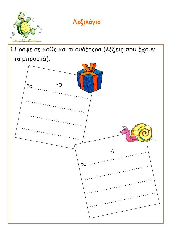1.Γράψε σε κάθε κουτί ουδέτερα (λέξεις που έχουν το μπροστά).