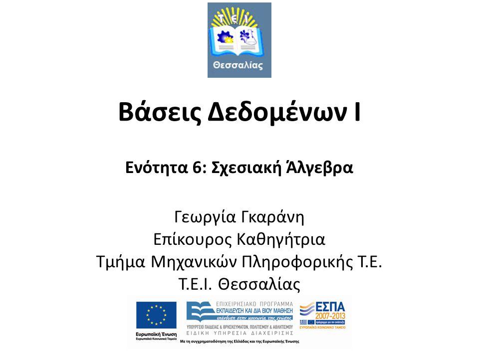 Βάσεις Δεδομένων I Ενότητα 6: Σχεσιακή Άλγεβρα Γεωργία Γκαράνη