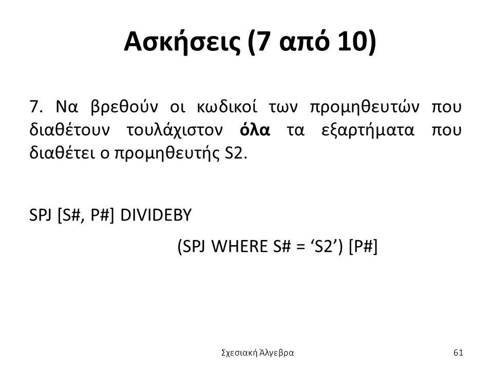 Ασκήσεις (7 από 10) 7. Να βρεθούν οι κωδικοί των προμηθευτών που διαθέτουν τουλάχιστον όλα τα εξαρτήματα που διαθέτει ο προμηθευτής S2.