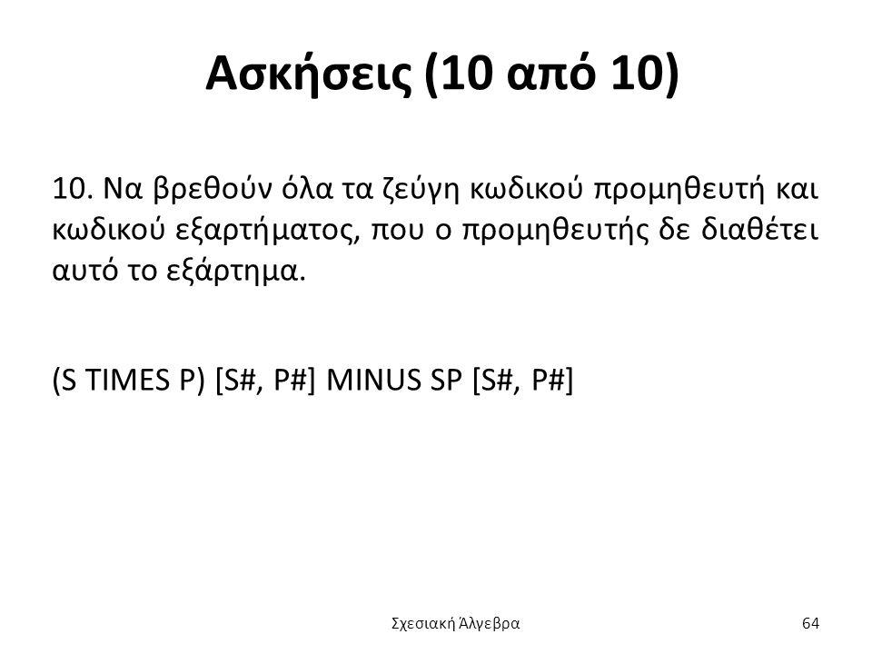 Ασκήσεις (10 από 10) 10. Να βρεθούν όλα τα ζεύγη κωδικού προμηθευτή και κωδικού εξαρτήματος, που ο προμηθευτής δε διαθέτει αυτό το εξάρτημα.