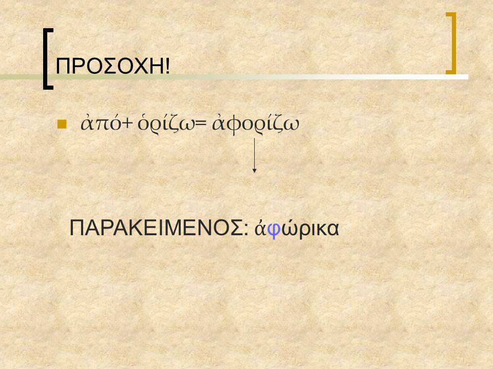 ΠΡΟΣΟΧΗ! ἀπό+ ὁρίζω= ἀφορίζω ΠΑΡΑΚΕΙΜΕΝΟΣ: ἀφώρικα