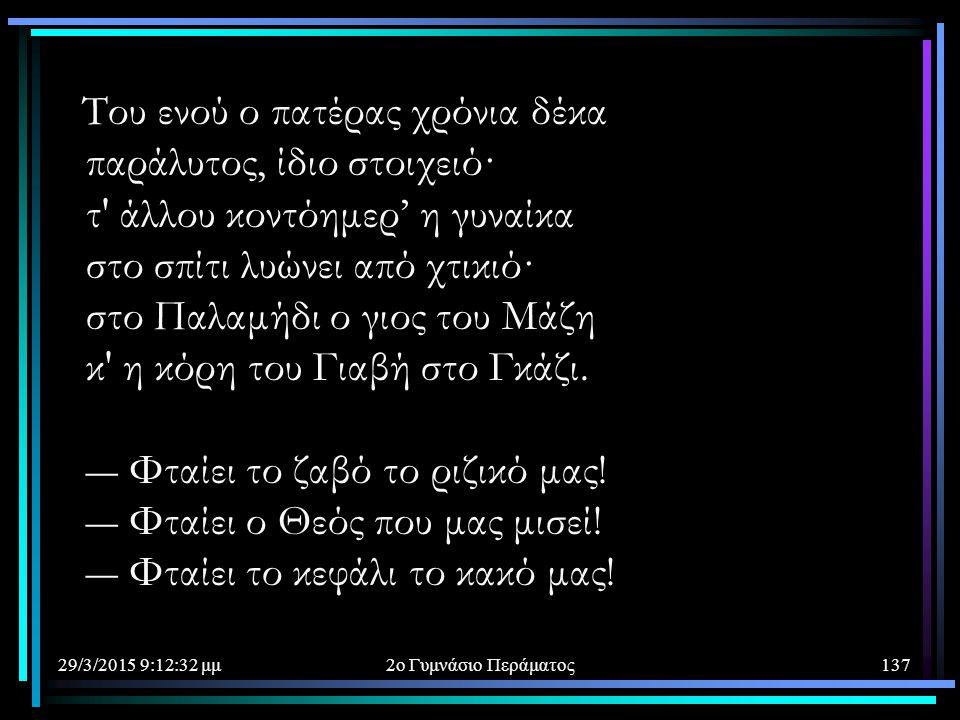 Tου ενού ο πατέρας χρόνια δέκα παράλυτος, ίδιο στοιχειό· τ άλλου κοντόημερ' η γυναίκα στο σπίτι λυώνει από χτικιό· στο Παλαμήδι ο γιος του Mάζη κ η κόρη του Γιαβή στο Γκάζι. ― Φταίει το ζαβό το ριζικό μας! ― Φταίει ο Θεός που μας μισεί! ― Φταίει το κεφάλι το κακό μας!