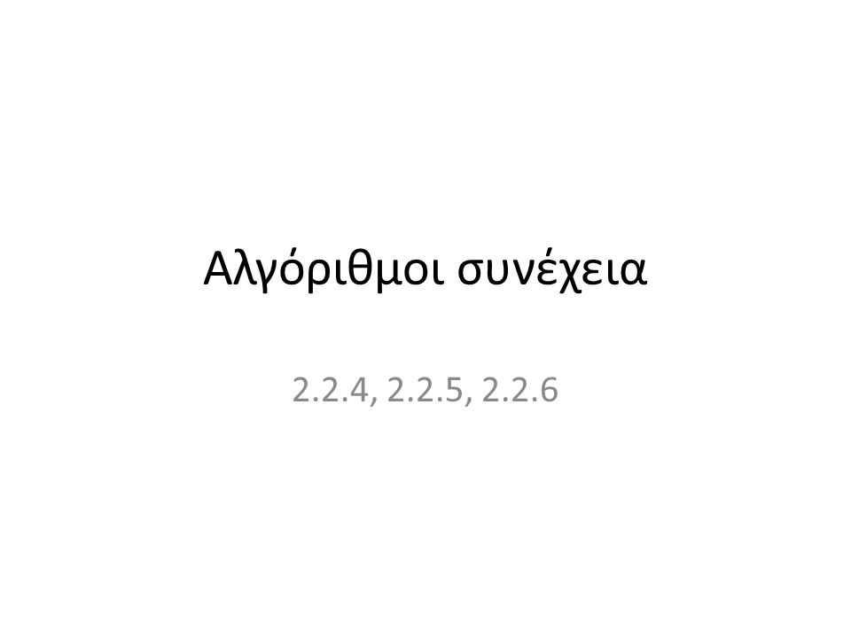 Αλγόριθμοι συνέχεια 2.2.4, 2.2.5, 2.2.6