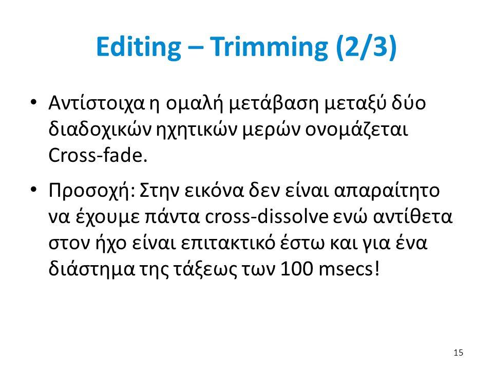 Editing – Trimming (2/3) Αντίστοιχα η ομαλή μετάβαση μεταξύ δύο διαδοχικών ηχητικών μερών ονομάζεται Cross-fade.
