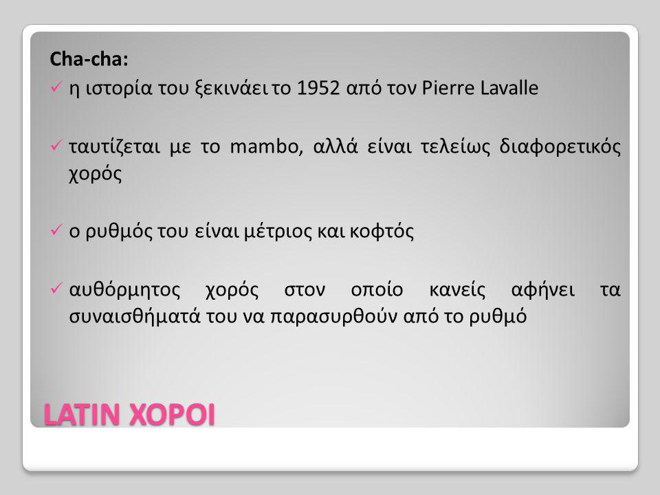 Cha-cha: η ιστορία του ξεκινάει το 1952 από τον Pierre Lavalle. ταυτίζεται με το mambo, αλλά είναι τελείως διαφορετικός χορός.