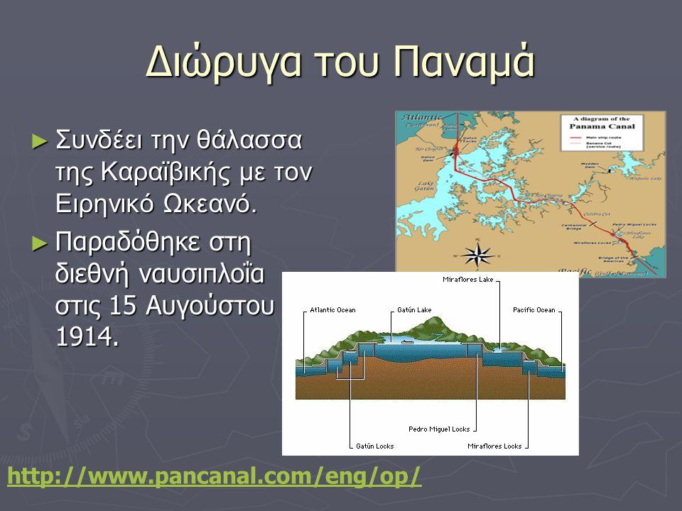 Διώρυγα του Παναμά Συνδέει την θάλασσα της Καραϊβικής με τον Ειρηνικό Ωκεανό. Παραδόθηκε στη διεθνή ναυσιπλοΐα στις 15 Αυγούστου 1914.