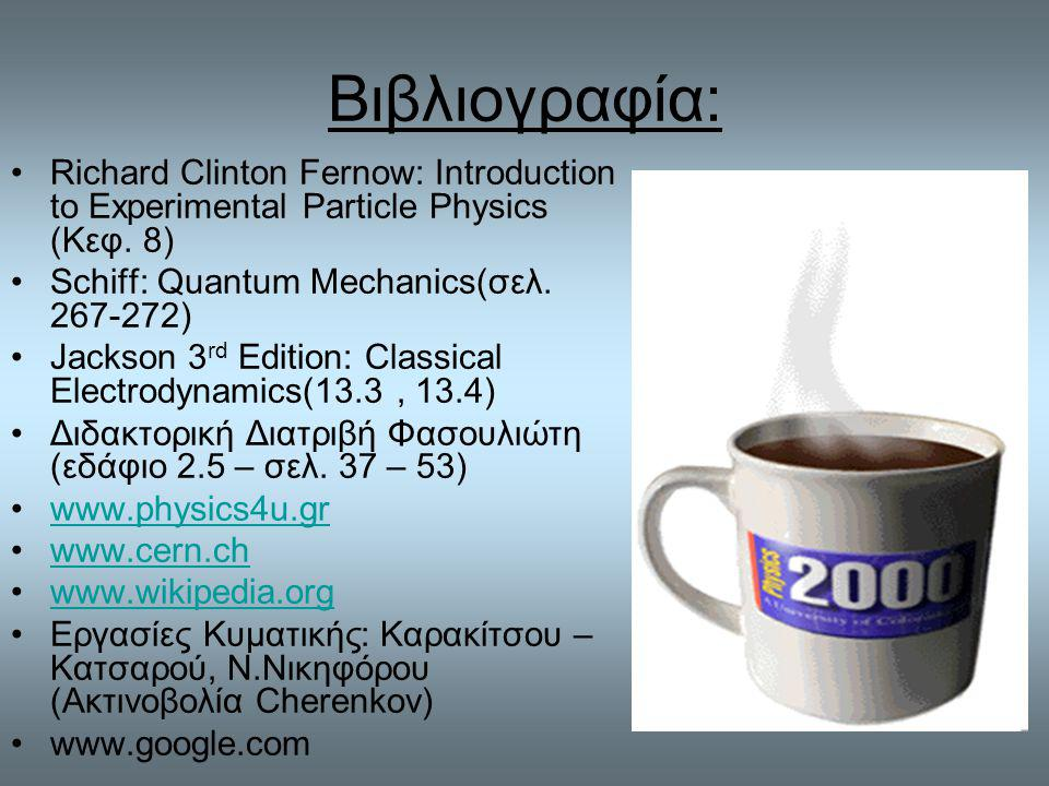 Βιβλιογραφία: Richard Clinton Fernow: Introduction to Experimental Particle Physics (Κεφ. 8) Schiff: Quantum Mechanics(σελ )