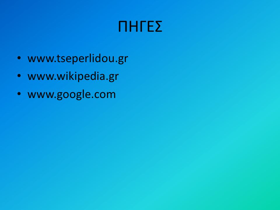 ΠΗΓΕΣ www.tseperlidou.gr www.wikipedia.gr www.google.com