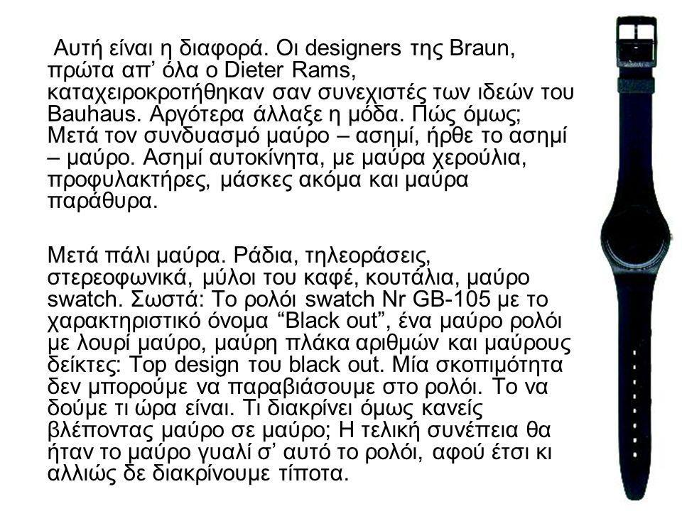 Αυτή είναι η διαφορά. Οι designers της Braun, πρώτα απ' όλα ο Dieter Rams, καταχειροκροτήθηκαν σαν συνεχιστές των ιδεών του Bauhaus. Αργότερα άλλαξε η μόδα. Πώς όμως; Μετά τον συνδυασμό μαύρο – ασημί, ήρθε το ασημί – μαύρο. Ασημί αυτοκίνητα, με μαύρα χερούλια, προφυλακτήρες, μάσκες ακόμα και μαύρα παράθυρα.