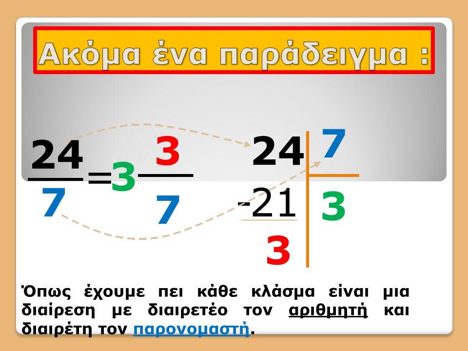 7 3 24 24 7 = 3 - 21 3 7 3 Ακόμα ένα παράδειγμα :