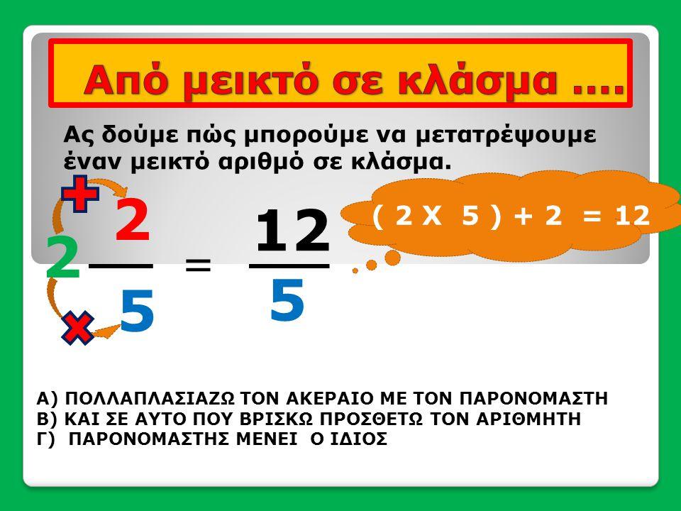 2 12 2 5 5 = Από μεικτό σε κλάσμα …. ( 2 Χ 5 ) + 2 = 12