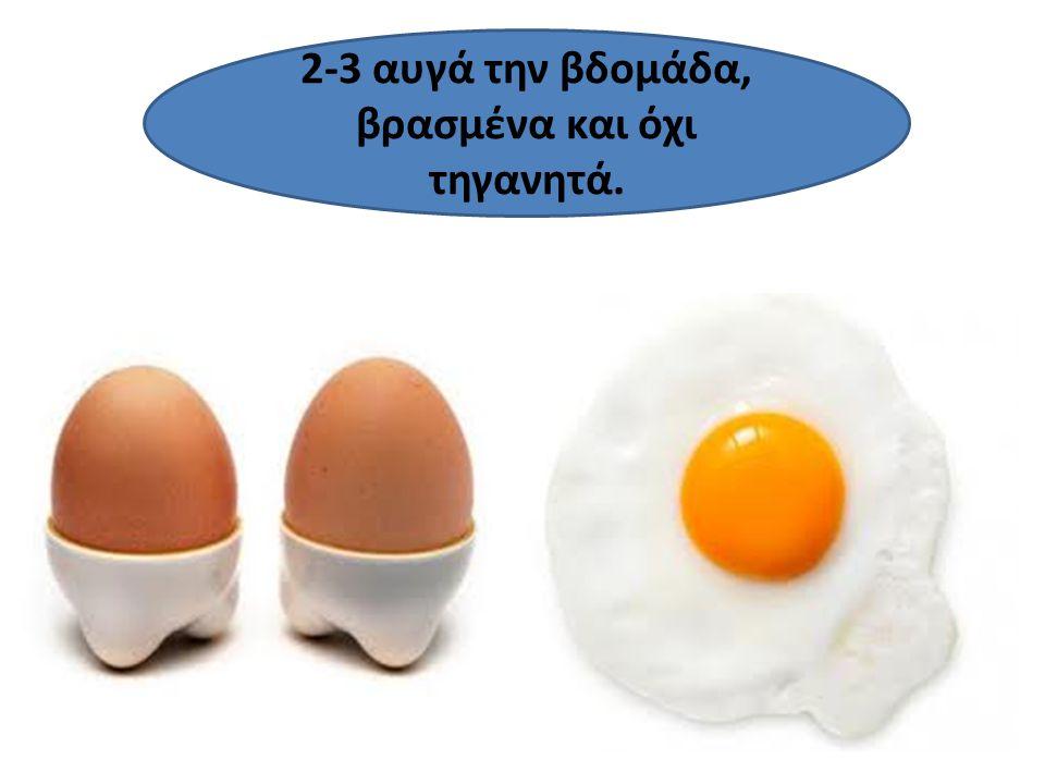 2-3 αυγά την βδομάδα, βρασμένα και όχι τηγανητά.