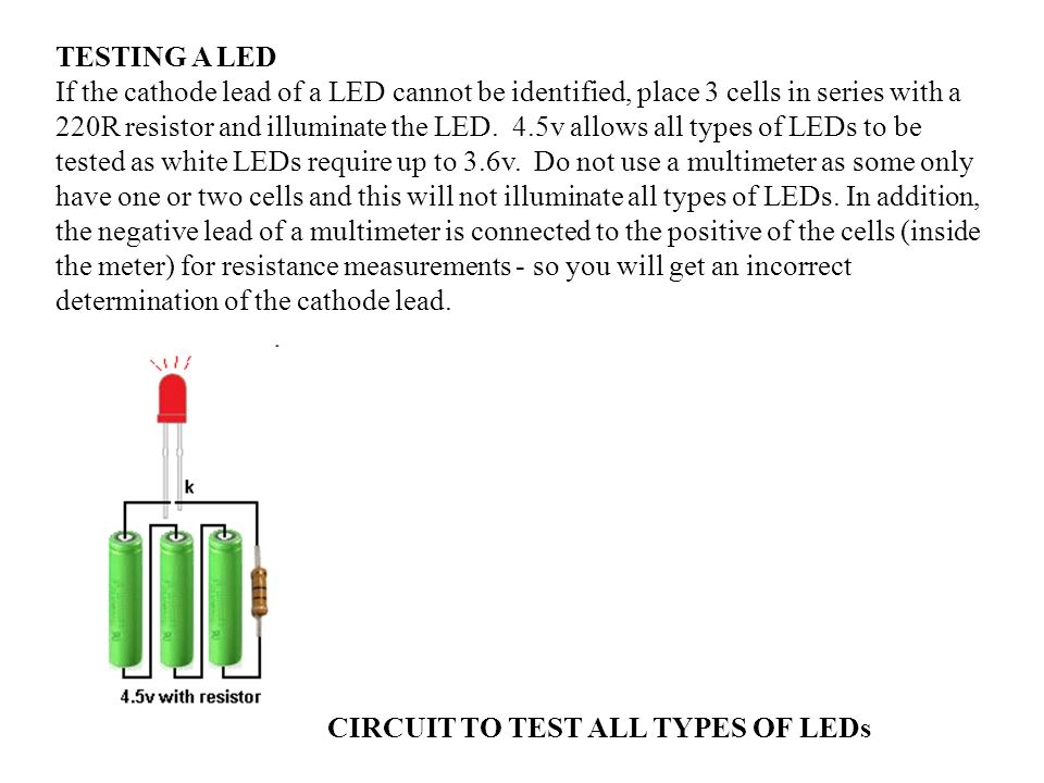 TESTING A LED If the cathode lead of a LED cannot be identified, place 3 cells in series with a 220R resistor and illuminate the LED. 4.5v allows all types of LEDs to be tested as white LEDs require up to 3.6v. Do not use a multimeter as some only have one or two cells and this will not illuminate all types of LEDs. In addition, the negative lead of a multimeter is connected to the positive of the cells (inside the meter) for resistance measurements - so you will get an incorrect determination of the cathode lead.