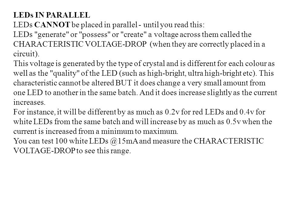 LEDs IN PARALLEL LEDs CANNOT be placed in parallel - until you read this: LEDs generate or possess or create a voltage across them called the CHARACTERISTIC VOLTAGE-DROP (when they are correctly placed in a circuit).