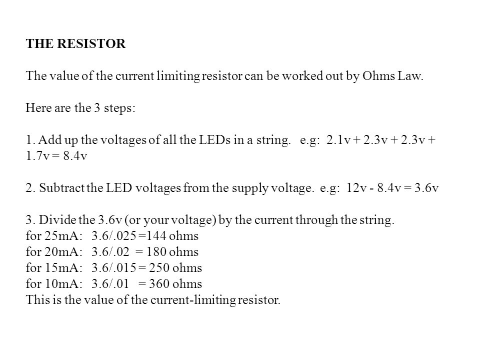 THE RESISTOR The value of the current limiting resistor can be worked out by Ohms Law. Here are the 3 steps: