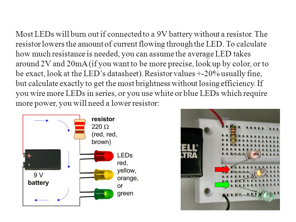 Most LEDs will burn out if connected to a 9V battery without a resistor.