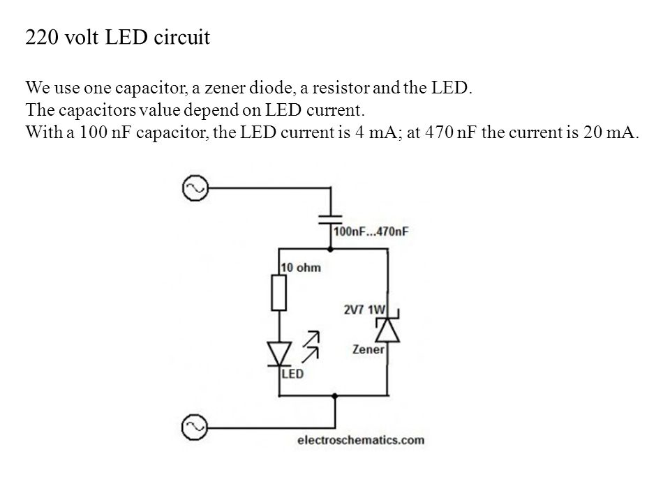 220 volt LED circuit We use one capacitor, a zener diode, a resistor and the LED. The capacitors value depend on LED current.