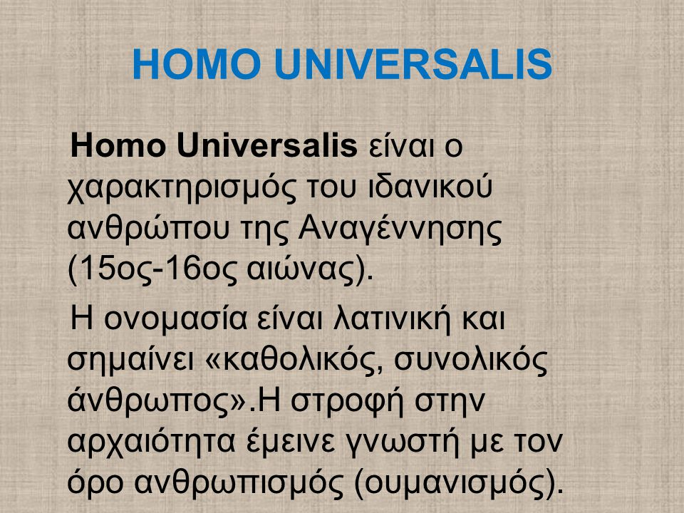 HOMO UNIVERSALIS Homo Universalis είναι ο χαρακτηρισμός του ιδανικού ανθρώπου της Αναγέννησης (15ος-16ος αιώνας).