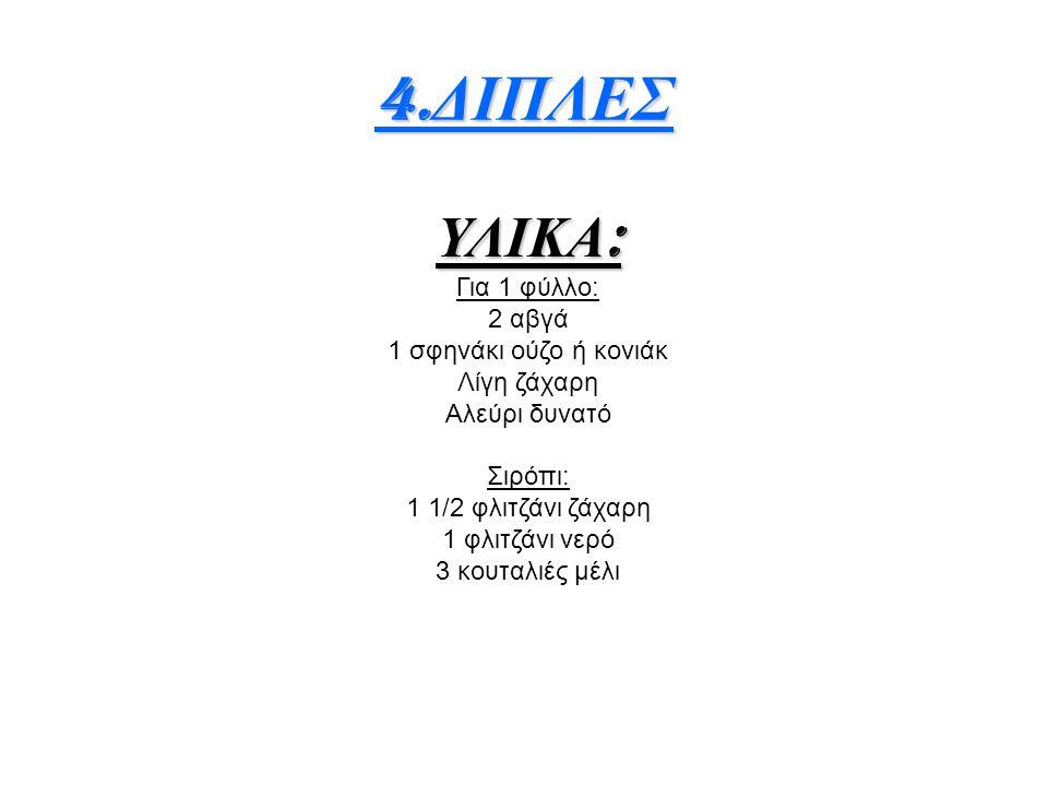 4.ΔΙΠΛΕΣ ΥΛΙΚΑ: Για 1 φύλλο: 2 αβγά 1 σφηνάκι ούζο ή κονιάκ