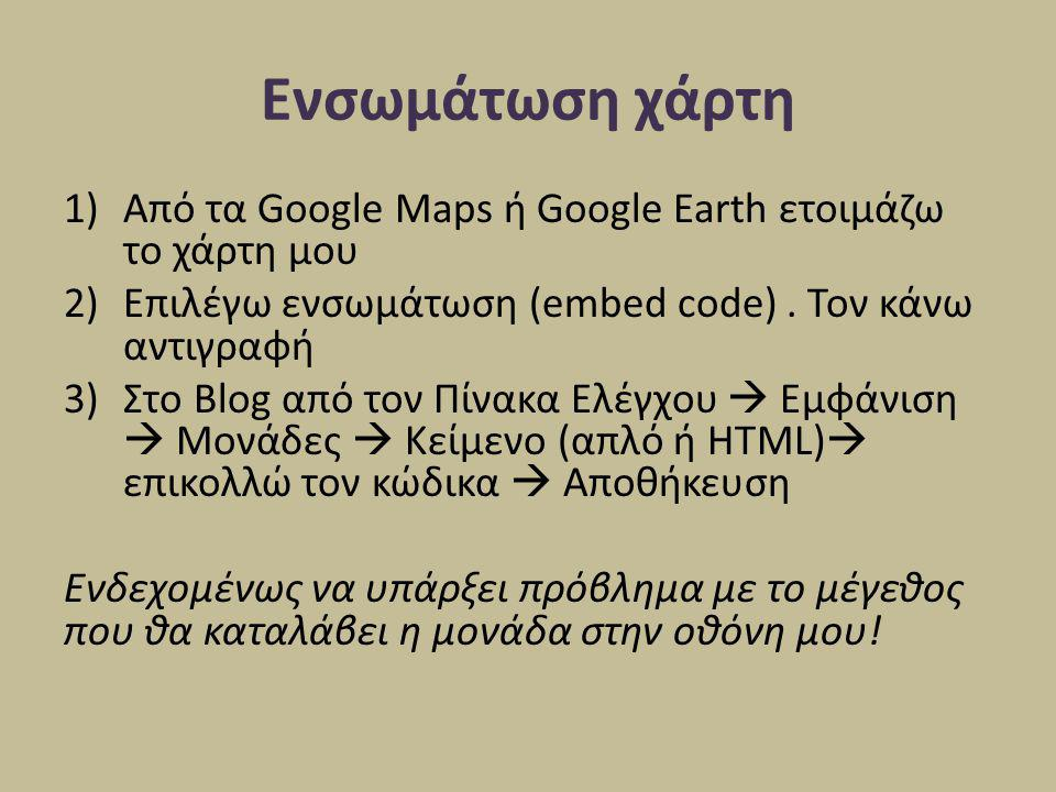 Ενσωμάτωση χάρτη Από τα Google Maps ή Google Earth ετοιμάζω το χάρτη μου. Επιλέγω ενσωμάτωση (embed code) . Τον κάνω αντιγραφή.