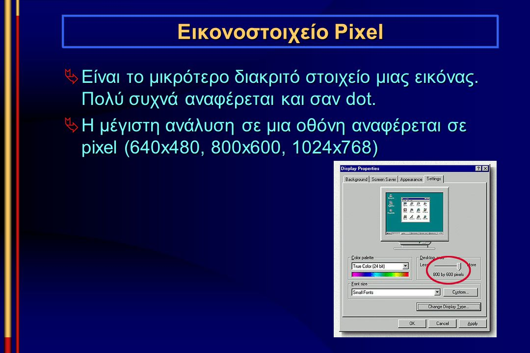 Εικονοστοιχείο Pixel Είναι το μικρότερο διακριτό στοιχείο μιας εικόνας. Πολύ συχνά αναφέρεται και σαν dot.