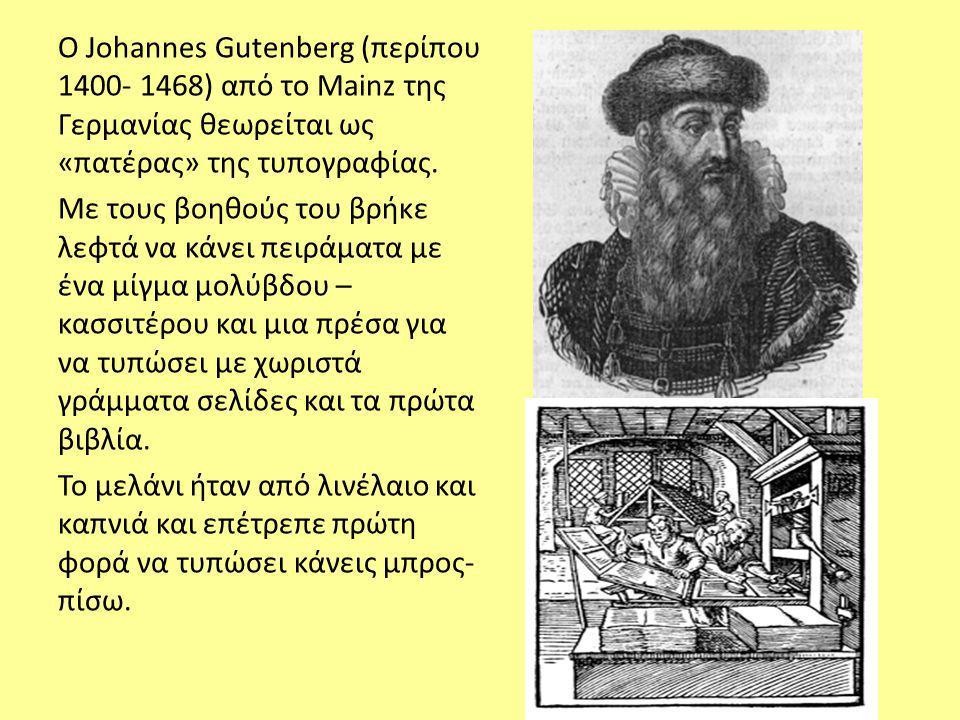 O Johannes Gutenberg (περίπου 1400- 1468) από το Mainz της Γερμανίας θεωρείται ως «πατέρας» της τυπογραφίας.