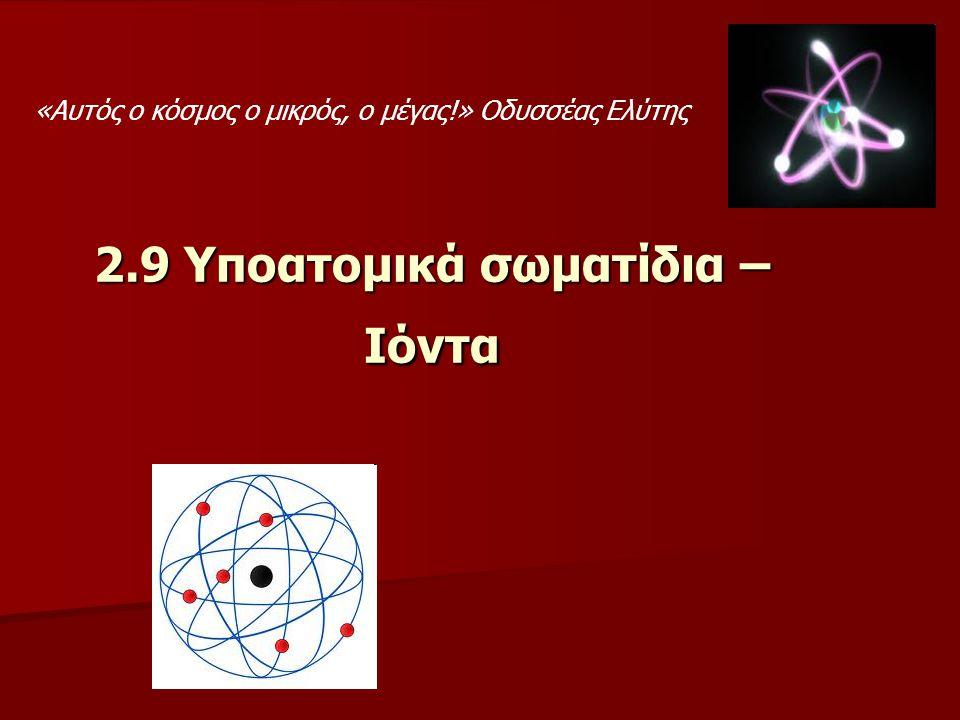 2.9 Υποατομικά σωματίδια – Ιόντα