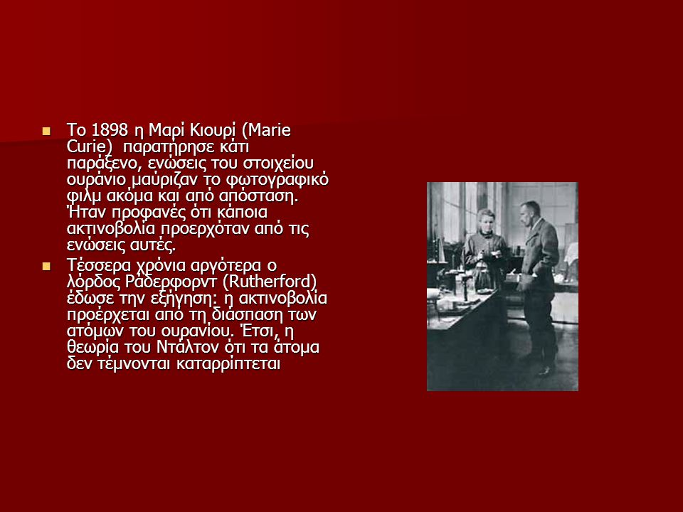 Το 1898 η Μαρί Κιουρί (Marie Curie) παρατήρησε κάτι παράξενο, ενώσεις του στοιχείου ουράνιο μαύριζαν το φωτογραφικό φιλμ ακόμα και από απόσταση. Ήταν προφανές ότι κάποια ακτινοβολία προερχόταν από τις ενώσεις αυτές.