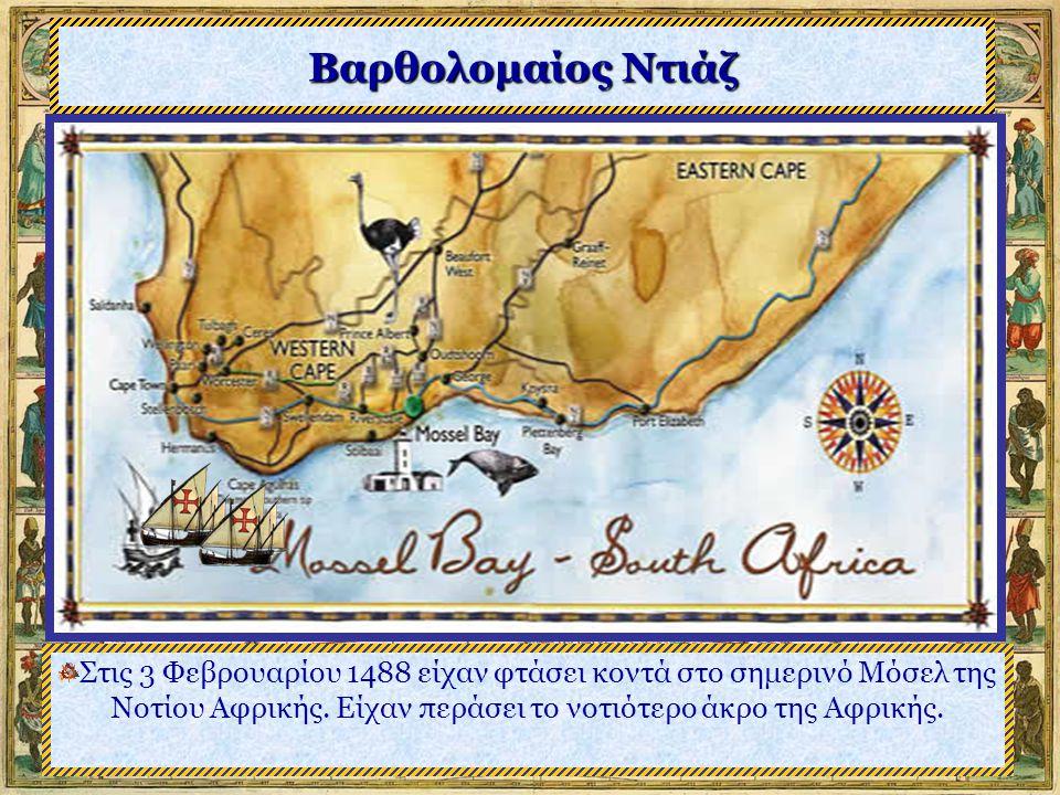 Βαρθολομαίος Ντιάζ Στις 3 Φεβρουαρίου 1488 είχαν φτάσει κοντά στο σημερινό Μόσελ της Νοτίου Αφρικής.