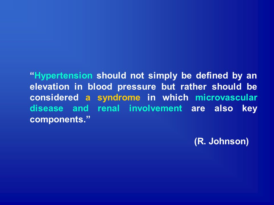Hypertension should not simply be defined by an elevation in blood pressure but rather should be considered a syndrome in which microvascular disease and renal involvement are also key components.