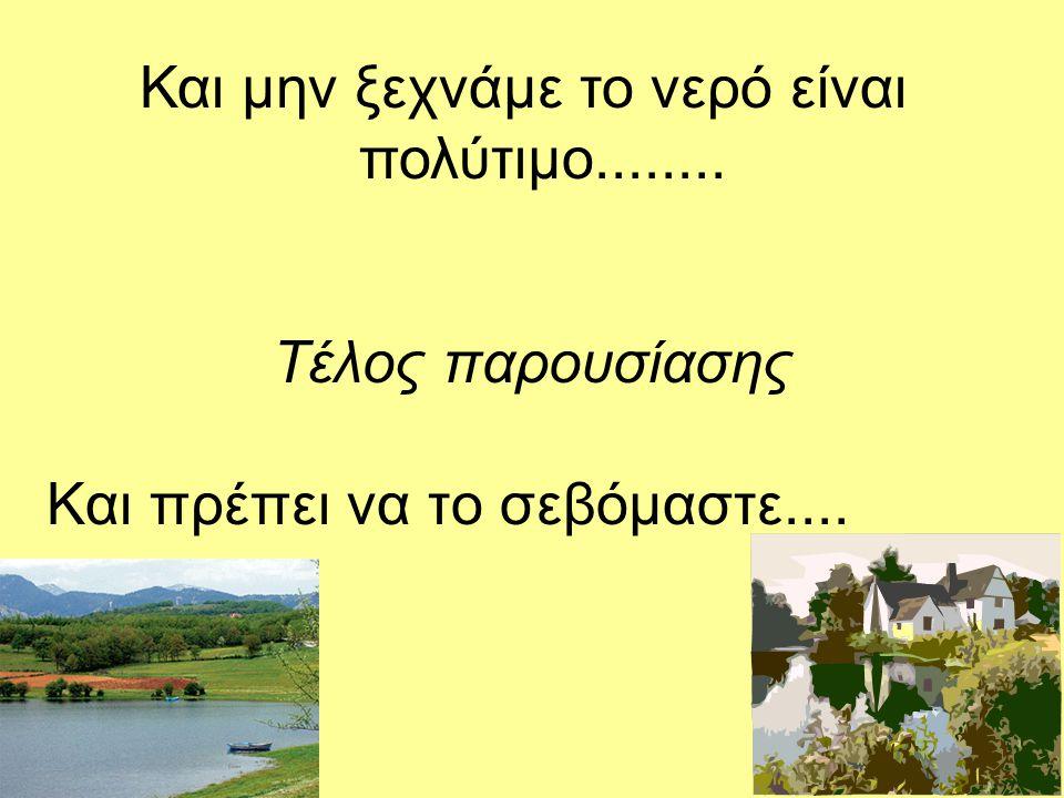 Και μην ξεχνάμε το νερό είναι πολύτιμο........