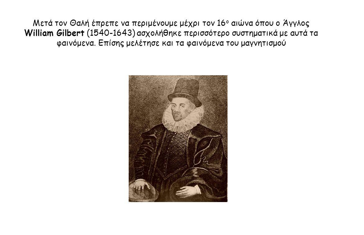Μετά τον Θαλή έπρεπε να περιμένουμε μέχρι τον 16ο αιώνα όπου ο Άγγλος William Gilbert (1540-1643) ασχολήθηκε περισσότερο συστηματικά με αυτά τα φαινόμενα.