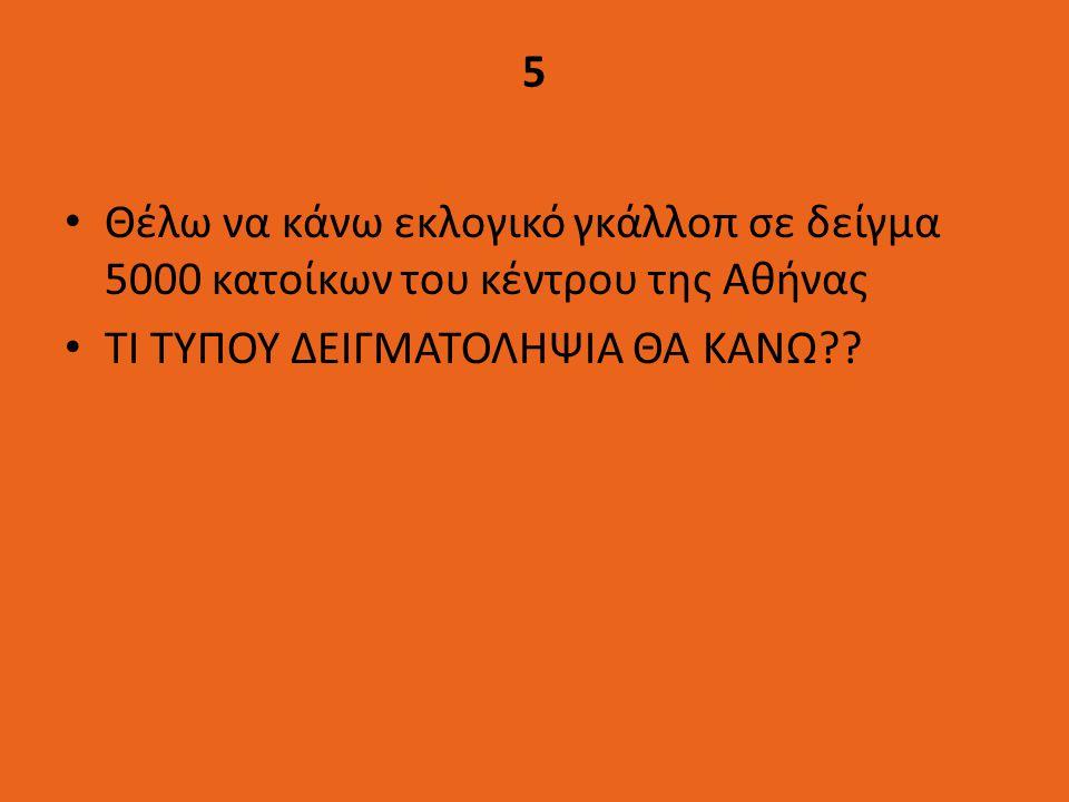 5 Θέλω να κάνω εκλογικό γκάλλοπ σε δείγμα 5000 κατοίκων του κέντρου της Αθήνας.