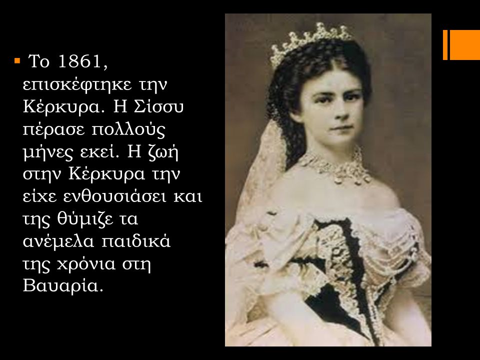 Το 1861, επισκέφτηκε την Κέρκυρα. Η Σίσσυ πέρασε πολλούς μήνες εκεί