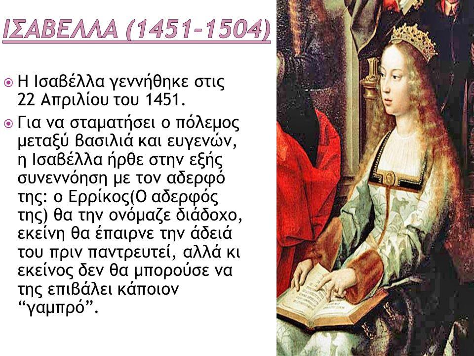 Ισαβελλα (1451-1504) Η Ισαβέλλα γεννήθηκε στις 22 Απριλίου του 1451.